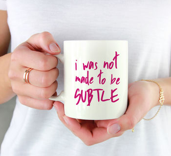 I Was Not Made To Be Subtle Mug