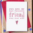 'You Are My Most Favourite Friend Ever Ever Ever' Card