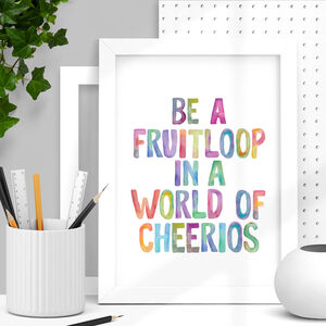 'Be A Fruitloop In A World Of Cheerios' Print