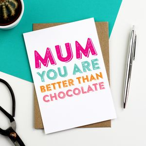 Mum You Are Better Than Chocolate Greetings Card