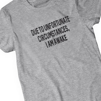 Due To Unfortunate Circumstances I Am Awake T Shirt