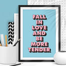 'Fall In Love And Be More Tender' Typography Print