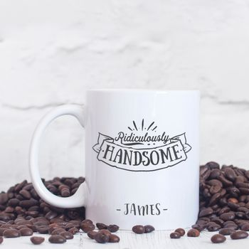 Personalised 'Ridiculously Handsome' Mug