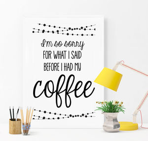 I'm So Sorry For What I Said Coffee Print - posters & prints