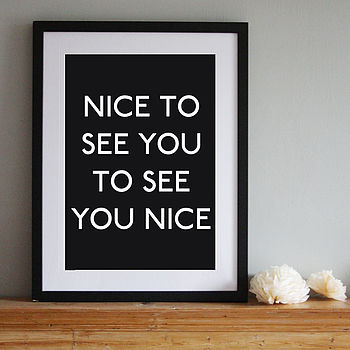 'Nice to See You to See You Nice' Art Print