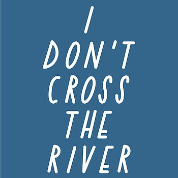I Don't Cross The River A3 Print