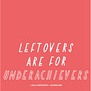Leftovers Are For Underachievers A3 Print