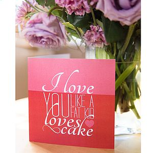 'I Love You Like A Fat Kid Loves Cake' Card