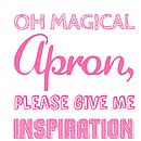 Oh Magical Apron Give Me Inspiration…Apron