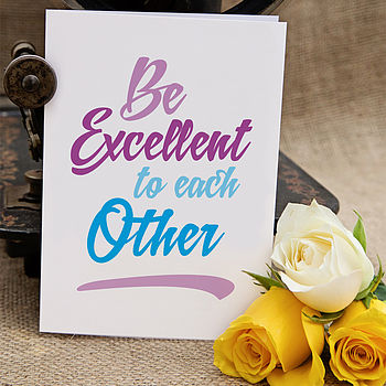 'Be Excellent To Each Other' Greeting Card