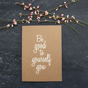 'Be Good To Yourself You' Card