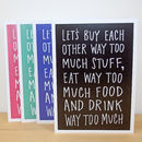 'Let's Buy Each Other Way Too Much Stuff' A6 Card