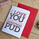 'Love You More Than Christmas Pud' Christmas Card