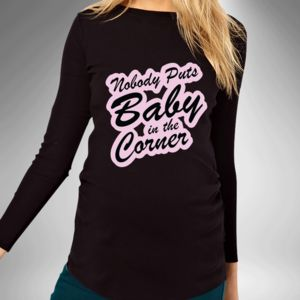 Nobody Puts Baby In The Corner Maternity T Shirt