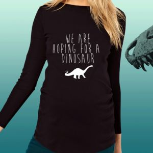 We Are Hoping For A Dinosaur Funny Maternity T Shirt - maternity