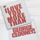 I Love You More Than George Clooney! Card