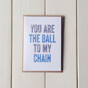 You Are The Ball To My Chain Greetings Card