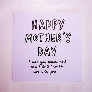 Much Better Now I Don't Live With You Mother's Day Card