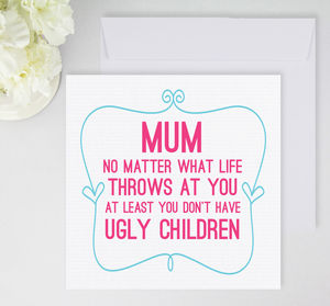 'Mum, You Don't Have Ugly Children' Card