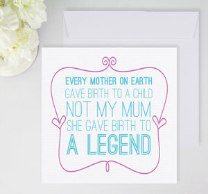'Mum You Gave Birth To A Legend' Card