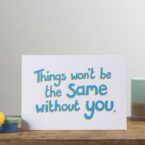 'Things Won't Be The Same Without You' Card - leaving cards