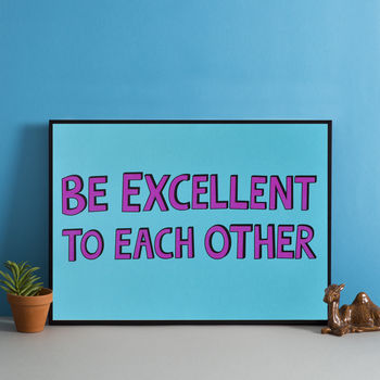 'Be Excellent To Each Other' Print