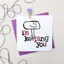 'I'm Keeping You' Funny Greeting Card